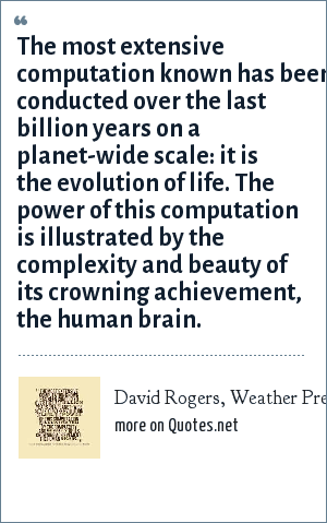 David Rogers, Weather Prediction Using a Genetic Memory: The most extensive computation known has been conducted over the last billion years on a planet-wide scale: it is the evolution of life. The power of this computation is illustrated by the complexity and beauty of its crowning achievement, the human brain.