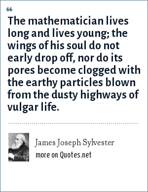 James Joseph Sylvester: The mathematician lives long and lives young; the wings of his soul do not early drop off, nor do its pores become clogged with the earthy particles blown from the dusty highways of vulgar life.