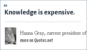 Hanna Gray, current president of the University of Chicago: Knowledge is expensive.