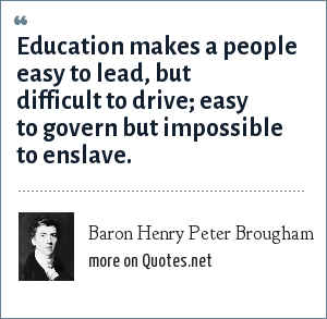 Baron Henry Peter Brougham: Education makes a people easy to lead, but difficult to drive; easy to govern but impossible to enslave.