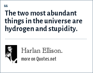 Harlan Ellison.: The two most abundant things in the universe are hydrogen and stupidity.