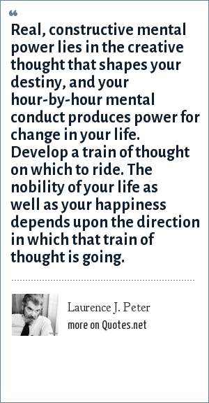 Laurence J. Peter: Real, constructive mental power lies in the creative thought that shapes your destiny, and your hour-by-hour mental conduct produces power for change in your life. Develop a train of thought on which to ride. The nobility of your life as well as your happiness depends upon the direction in which that train of thought is going.