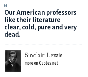 Sinclair Lewis: Our American professors like their literature clear, cold, pure and very dead.