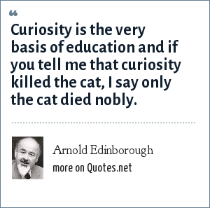 Arnold Edinborough: Curiosity is the very basis of education and if you tell me that curiosity killed the cat, I say only the cat died nobly.