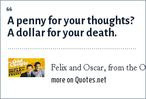 Felix and Oscar, from the Odd Couple: A penny for your thoughts? A dollar for your death.