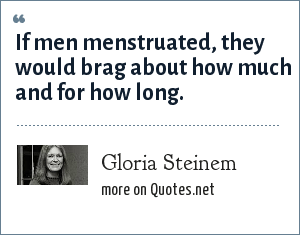 Gloria Steinem: If men menstruated, they would brag about how much and for how long.