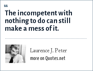 Laurence J. Peter: The incompetent with nothing to do can still make a mess of it.