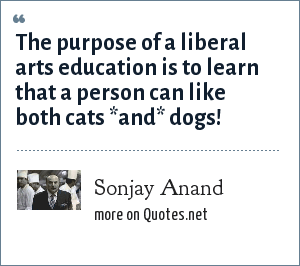 Sonjay Anand: The purpose of a liberal arts education is to learn that a person can like both cats *and* dogs!