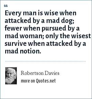 Robertson Davies: Every man is wise when attacked by a mad dog; fewer when pursued by a mad woman; only the wisest survive when attacked by a mad notion.