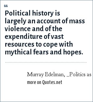 Murray Edelman, _Politics as Symbolic Action_, p. 1: Political history is largely an account of mass violence and of the expenditure of vast resources to cope with mythical fears and hopes.