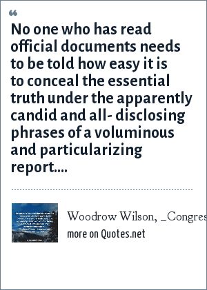 Woodrow Wilson, _Congressional Government_, p. 109: No one who has read official documents needs to be told how easy it is to conceal the essential truth under the apparently candid and all- disclosing phrases of a voluminous and particularizing report....