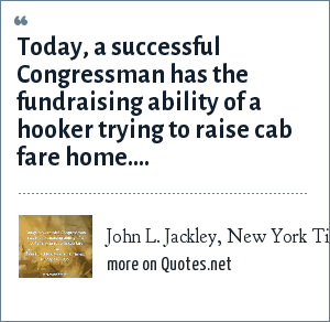 John L. Jackley, New York Times, 10/29/90, p. A15.: Today, a successful Congressman has the fundraising ability of a hooker trying to raise cab fare home....