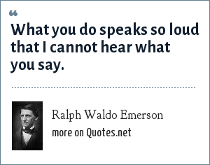 Ralph Waldo Emerson: What you do speaks so loud that I cannot hear what you say.