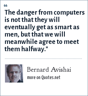 Bernard Avishai: The danger from computers is not that they will eventually get as smart as men, but that we will meanwhile agree to meet them halfway.