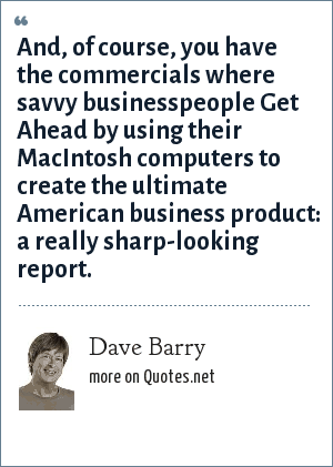 Dave Barry: And, of course, you have the commercials where savvy businesspeople Get Ahead by using their MacIntosh computers to create the ultimate American business product: a really sharp-looking report.