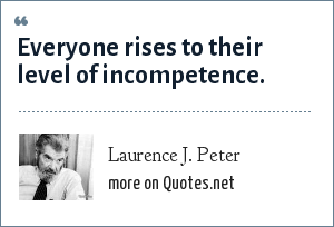 Laurence J. Peter: Everyone rises to their level of incompetence.