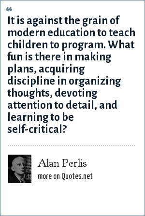 Alan Perlis: It is against the grain of modern education to teach children to program. What fun is there in making plans, acquiring discipline in organizing thoughts, devoting attention to detail, and learning to be self-critical?
