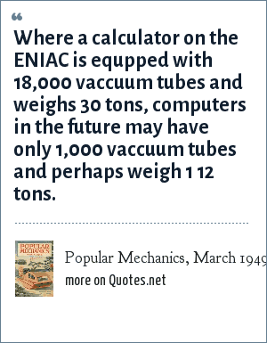 Popular Mechanics, March 1949: Where a calculator on the ENIAC is equpped with 18,000 vaccuum tubes and weighs 30 tons, computers in the future may have only 1,000 vaccuum tubes and perhaps weigh 1 12 tons.