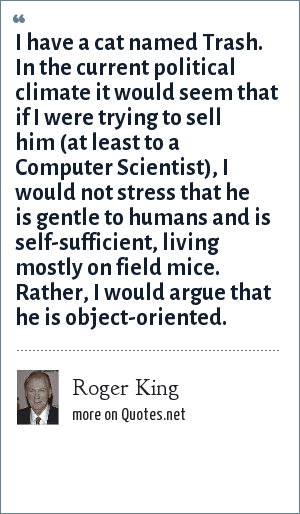 Roger King: I have a cat named Trash. In the current political climate it would seem that if I were trying to sell him (at least to a Computer Scientist), I would not stress that he is gentle to humans and is self-sufficient, living mostly on field mice. Rather, I would argue that he is object-oriented.