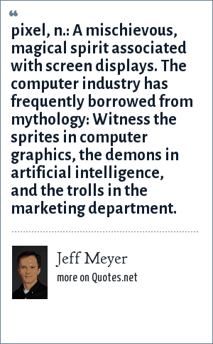 Jeff Meyer: pixel, n.: A mischievous, magical spirit associated with screen displays. The computer industry has frequently borrowed from mythology: Witness the sprites in computer graphics, the demons in artificial intelligence, and the trolls in the marketing department.