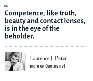 Laurence J. Peter: Competence, like truth, beauty and contact lenses, is in the eye of the beholder.