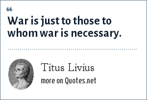 Titus Livius: War is just to those to whom war is necessary.