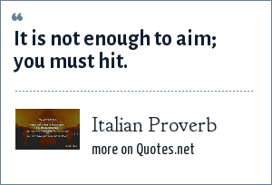 Italian Proverb: It is not enough to aim; you must hit.