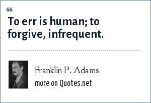 Franklin P. Adams: To err is human; to forgive, infrequent.