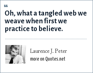 Laurence J. Peter: Oh, what a tangled web we weave when first we practice to believe.