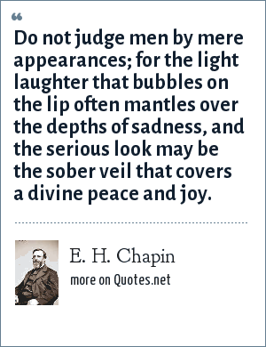 E. H. Chapin: Do not judge men by mere appearances; for the light laughter that bubbles on the lip often mantles over the depths of sadness, and the serious look may be the sober veil that covers a divine peace and joy.
