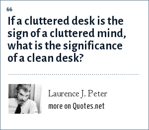 Laurence J. Peter: If a cluttered desk is the sign of a cluttered mind, what is the significance of a clean desk?