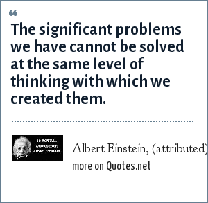 Albert Einstein, (attributed): The significant problems we have cannot be solved at the same level of thinking with which we created them.