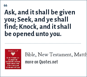 Bible, New Testament, Matthew 7:7: Ask, and it shall be given you; Seek, and ye shall find; Knock, and it shall be opened unto you.