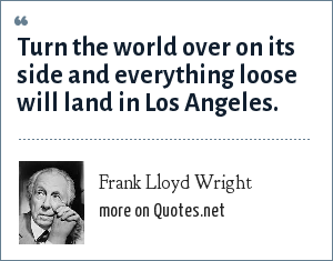 Frank Lloyd Wright: Turn the world over on its side and everything loose will land in Los Angeles.