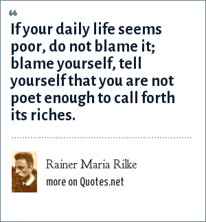 Rainer Maria Rilke: If your daily life seems poor, do not blame it; blame yourself, tell yourself that you are not poet enough to call forth its riches.