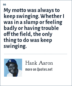 Hank Aaron: My motto was always to keep swinging. Whether I was in a slump or feeling badly or having trouble off the field, the only thing to do was keep swinging.