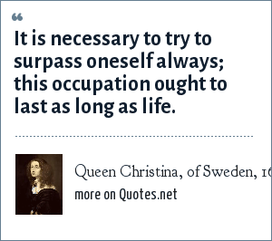 Queen Christina, of Sweden, 1629-1689: It is necessary to try to surpass oneself always; this occupation ought to last as long as life.