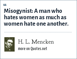 H. L. Mencken: Misogynist: A man who hates women as much as women hate one another.