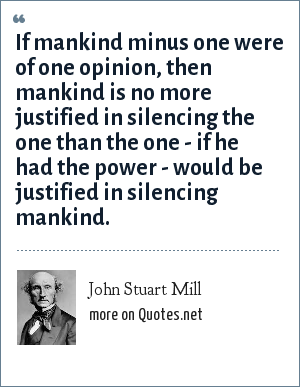 John Stuart Mill: If mankind minus one were of one opinion, then mankind is no more justified in silencing the one than the one - if he had the power - would be justified in silencing mankind.