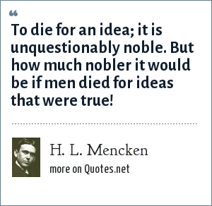 H. L. Mencken: To die for an idea; it is unquestionably noble. But how much nobler it would be if men died for ideas that were true!