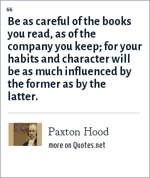 Paxton Hood: Be as careful of the books you read, as of the company you keep; for your habits and character will be as much influenced by the former as by the latter.