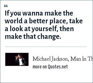Michael Jackson, Man In The Mirror: If you wanna make the world a better place, take a look at yourself, then make that change.