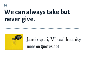 Jamiroquai, Virtual Insanity: We can always take but never give.