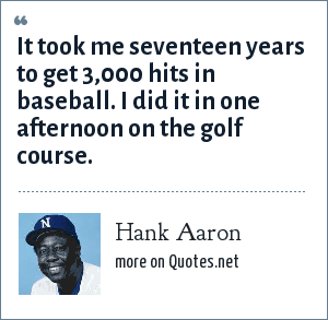 Hank Aaron: It took me seventeen years to get 3,000 hits in baseball. I did it in one afternoon on the golf course.