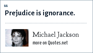 Michael Jackson: Prejudice is ignorance.
