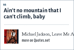 Michael Jackson, Leave Me Alone: Ain't no mountain that I can't climb, baby