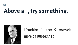 Franklin Delano Roosevelt: Above all, try something.