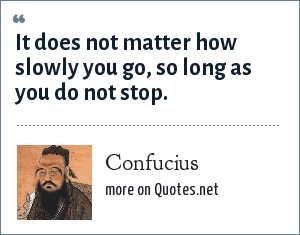 Confucius: It does not matter how slowly you go, so long as you do not stop.