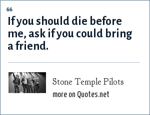 Stone Temple Pilots: If you should die before me, ask if you could bring a friend.