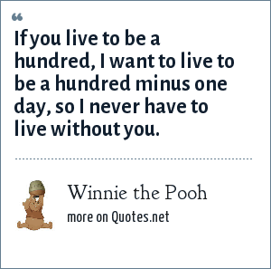 Winnie the Pooh: If you live to be a hundred, I want to live to be a hundred minus one day, so I never have to live without you.